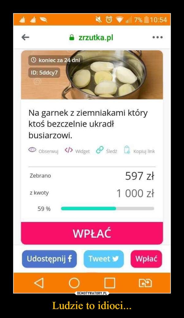 Ludzie to idioci... –  Na garnek z ziemniakami który ktoś bezczelnie ukradł busiarzowi