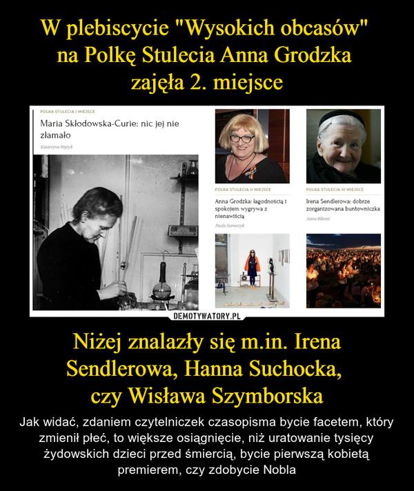 Niżej znalazły się m.in. Irena Sendlerowa, Hanna Suchocka, czy Wisława Szymborska – Jak widać, zdaniem czytelniczek czasopisma bycie facetem, który zmienił płeć, to większe osiągnięcie, niż uratowanie tysięcy żydowskich dzieci przed śmiercią, bycie pierwszą kobietą premierem, czy zdobycie Nobla