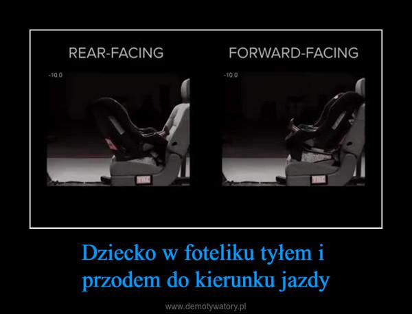 Dziecko w foteliku tyłem i przodem do kierunku jazdy –