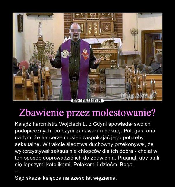 Zbawienie przez molestowanie? – Ksiądz harcmistrz Wojciech L. z Gdyni spowiadał swoich podopiecznych, po czym zadawał im pokutę. Polegała ona na tym, że harcerze musieli zaspokajać jego potrzeby seksualne. W trakcie śledztwa duchowny przekonywał, że wykorzystywał seksualnie chłopców dla ich dobra - chciał w ten sposób doprowadzić ich do zbawienia. Pragnął, aby stali się lepszymi katolikami, Polakami i dziećmi Boga.---Sąd skazał księdza na sześć lat więzienia.