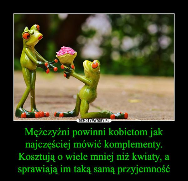 Mężczyźni powinni kobietom jak najczęściej mówić komplementy. Kosztują o wiele mniej niż kwiaty, a sprawiają im taką samą przyjemność –