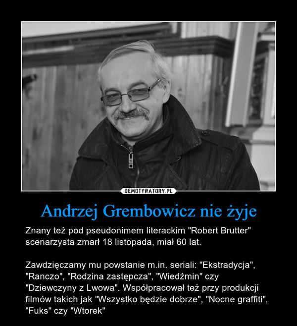 """Andrzej Grembowicz nie żyje – Znany też pod pseudonimem literackim """"Robert Brutter"""" scenarzysta zmarł 18 listopada, miał 60 lat. Zawdzięczamy mu powstanie m.in. seriali: """"Ekstradycja"""", """"Ranczo"""", """"Rodzina zastępcza"""", """"Wiedźmin"""" czy """"Dziewczyny z Lwowa"""". Współpracował też przy produkcji filmów takich jak """"Wszystko będzie dobrze"""", """"Nocne graffiti"""", """"Fuks"""" czy """"Wtorek"""""""