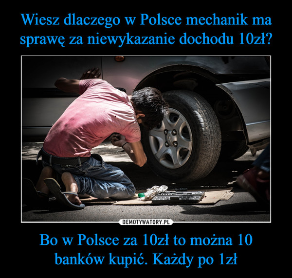 Bo w Polsce za 10zł to można 10 banków kupić. Każdy po 1zł –