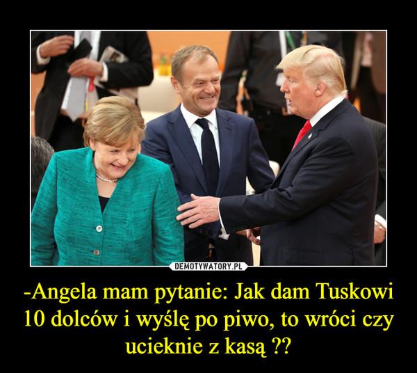 -Angela mam pytanie: Jak dam Tuskowi 10 dolców i wyślę po piwo, to wróci czy ucieknie z kasą ?? –