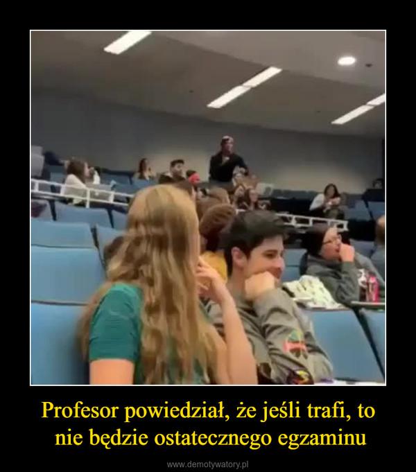 Profesor powiedział, że jeśli trafi, to nie będzie ostatecznego egzaminu –
