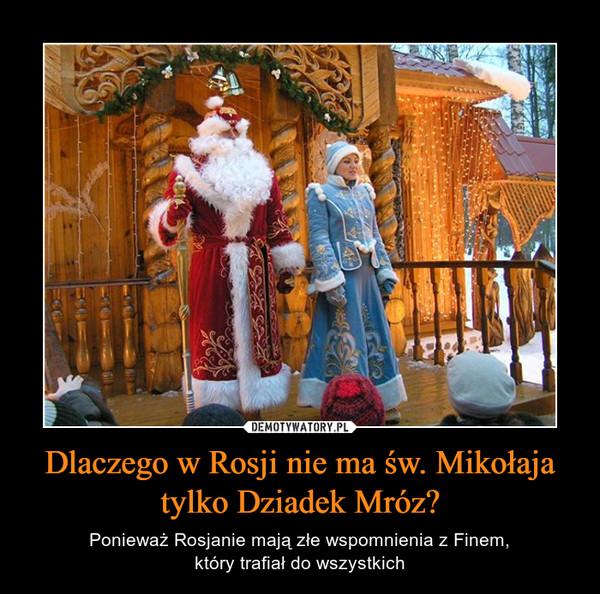 Dlaczego w Rosji nie ma św. Mikołaja tylko Dziadek Mróz? – Ponieważ Rosjanie mają złe wspomnienia z Finem,który trafiał do wszystkich