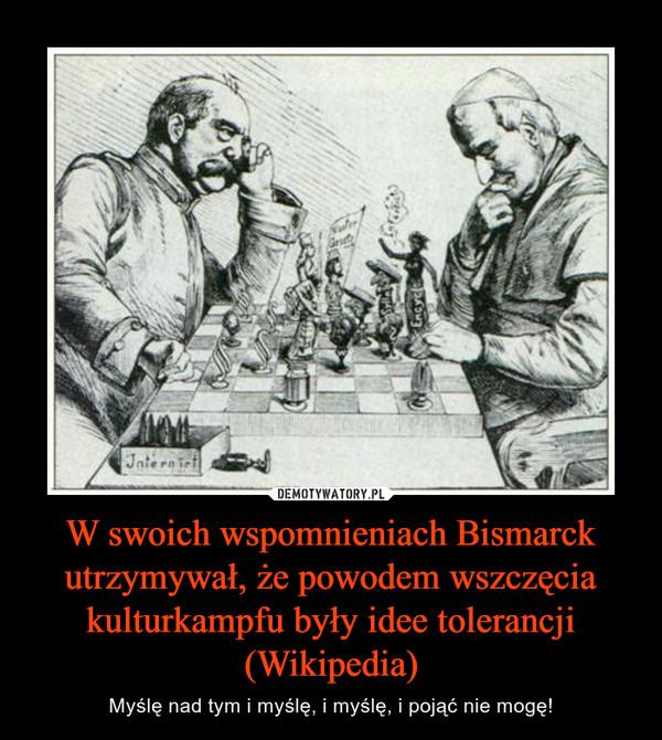 W swoich wspomnieniach Bismarck utrzymywał, że powodem wszczęcia kulturkampfu były idee tolerancji (Wikipedia) – Myślę nad tym i myślę, i myślę, i pojąć nie mogę!