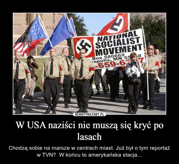 W USA naziści nie muszą się kryć po lasach – Chodzą sobie na marsze w centrach miast. Już był o tym reportaż w TVN?  W końcu to amerykańska stacja...