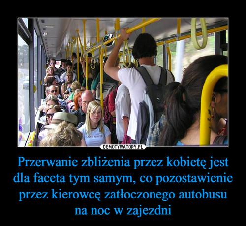 Przerwanie zbliżenia przez kobietę jest dla faceta tym samym, co pozostawienie przez kierowcę zatłoczonego autobusu na noc w zajezdni