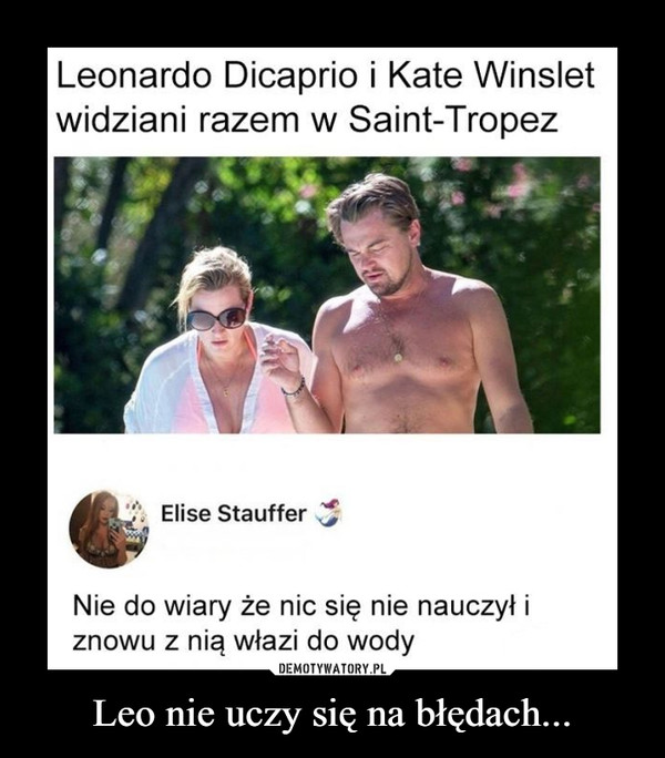 Leo nie uczy się na błędach... –  Leonardo Dicaprio i Kate Winsletwidziani razem w Saint-TropezElise StaufferNie do wiary że nic się nie nauczył iznowu z nią włazi do wody