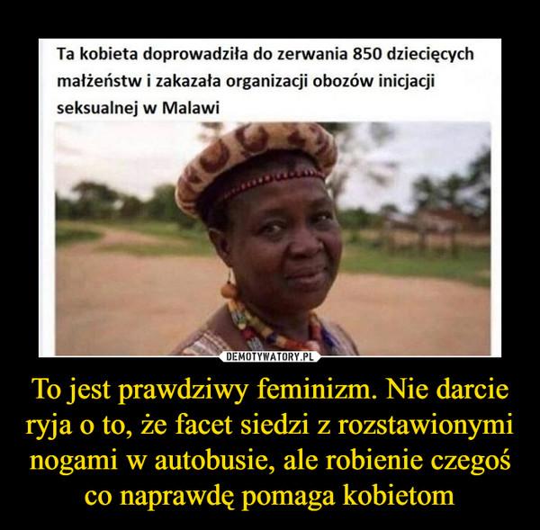 To jest prawdziwy feminizm. Nie darcie ryja o to, że facet siedzi z rozstawionymi nogami w autobusie, ale robienie czegoś co naprawdę pomaga kobietom –  Ta kobieta doprowadziła do zerwania 850 dziecięcych małżeństw i zakazała organizacji obozów inicjacji seksualnej w Malawi