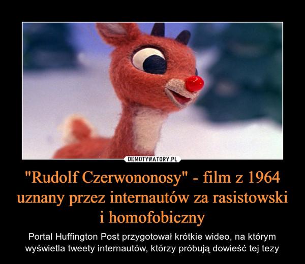 """""""Rudolf Czerwononosy"""" - film z 1964 uznany przez internautów za rasistowski i homofobiczny – Portal Huffington Post przygotował krótkie wideo, na którym wyświetla tweety internautów, którzy próbują dowieść tej tezy"""