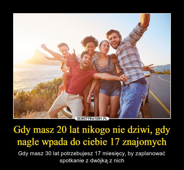 Gdy masz 20 lat nikogo nie dziwi, gdy nagle wpada do ciebie 17 znajomych – Gdy masz 30 lat potrzebujesz 17 miesięcy, by zaplanować spotkanie z dwójką z nich