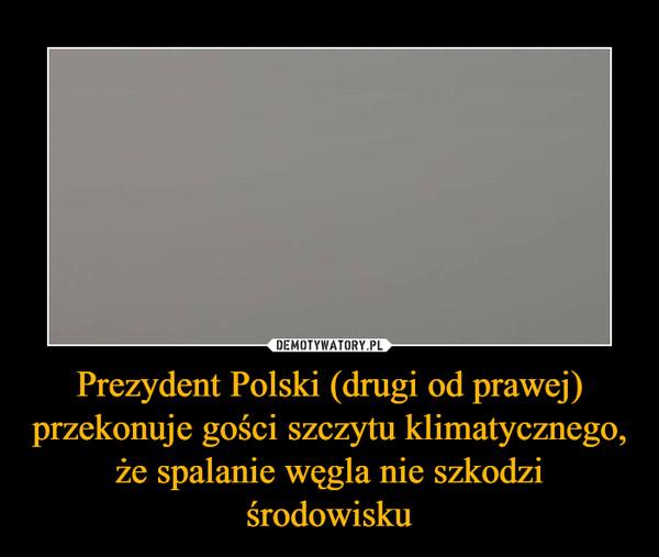 Prezydent Polski (drugi od prawej) przekonuje gości szczytu klimatycznego, że spalanie węgla nie szkodzi środowisku –