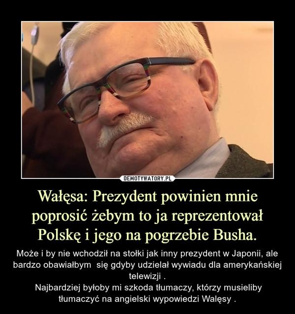 Wałęsa: Prezydent powinien mnie poprosić żebym to ja reprezentował Polskę i jego na pogrzebie Busha. – Może i by nie wchodził na stołki jak inny prezydent w Japonii, ale bardzo obawiałbym  się gdyby udzielał wywiadu dla amerykańskiej telewizji . Najbardziej byłoby mi szkoda tłumaczy, którzy musieliby tłumaczyć na angielski wypowiedzi Walęsy .
