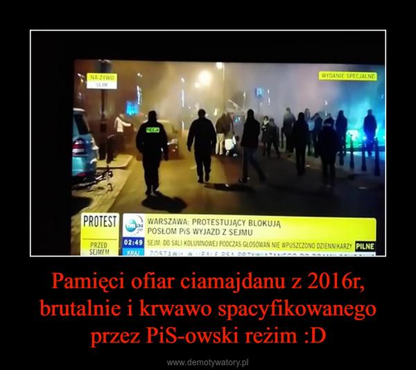 Pamięci ofiar ciamajdanu z 2016r, brutalnie i krwawo spacyfikowanego przez PiS-owski reżim :D –