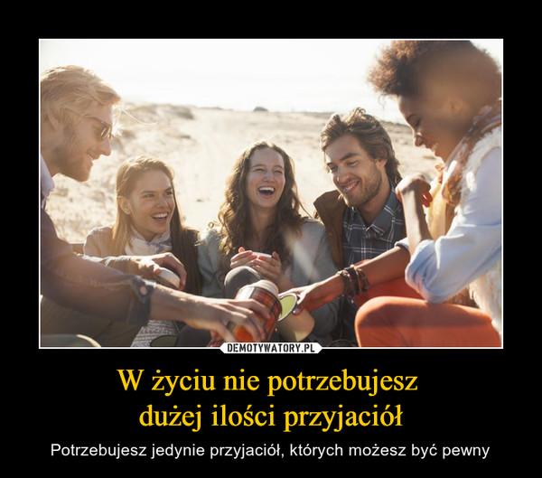 W życiu nie potrzebujesz dużej ilości przyjaciół – Potrzebujesz jedynie przyjaciół, których możesz być pewny