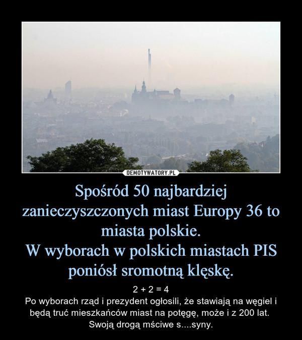 Spośród 50 najbardziej zanieczyszczonych miast Europy 36 to miasta polskie.W wyborach w polskich miastach PIS poniósł sromotną klęskę. – 2 + 2 = 4Po wyborach rząd i prezydent ogłosili, że stawiają na węgiel i będą truć mieszkańców miast na potęgę, może i z 200 lat. Swoją drogą mściwe s....syny.