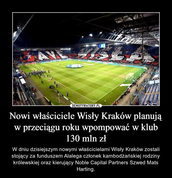 Nowi właściciele Wisły Kraków planują w przeciągu roku wpompować w klub 130 mln zł – W dniu dzisiejszym nowymi właścicielami Wisły Kraków zostali stojący za funduszem Alalega członek kambodżańskiej rodziny królewskiej oraz kierujący Noble Capital Partners Szwed Mats Harting.