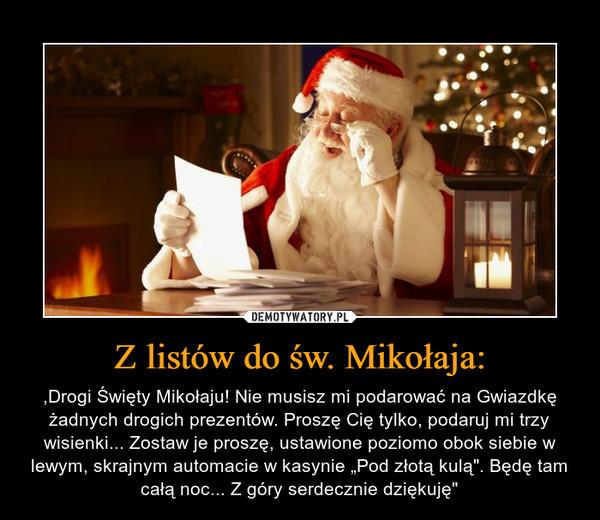 """Z listów do św. Mikołaja: – ,Drogi Święty Mikołaju! Nie musisz mi podarować na Gwiazdkę żadnych drogich prezentów. Proszę Cię tylko, podaruj mi trzy wisienki... Zostaw je proszę, ustawione poziomo obok siebie w lewym, skrajnym automacie w kasynie """"Pod złotą kulą"""". Będę tam całą noc... Z góry serdecznie dziękuję"""""""