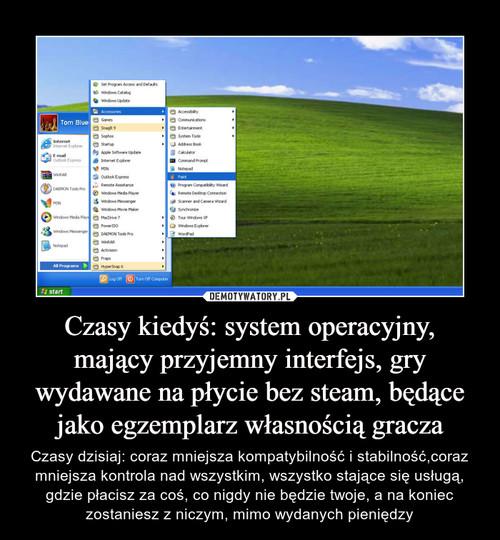 Czasy kiedyś: system operacyjny, mający przyjemny interfejs, gry wydawane na płycie bez steam, będące jako egzemplarz własnością gracza