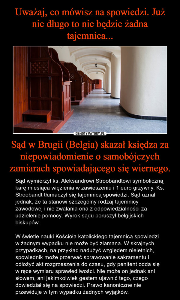 Sąd w Brugii (Belgia) skazał księdza za niepowiadomienie o samobójczych zamiarach spowiadającego się wiernego. – Sąd wymierzył ks. Aleksandrowi Stroobandtowi symboliczną karę miesiąca więzienia w zawieszeniu i 1 euro grzywny. Ks. Stroobandt tłumaczył się tajemnicą spowiedzi. Sąd uznał jednak, że ta stanowi szczególny rodzaj tajemnicy zawodowej i nie zwalania ona z odpowiedzialności za udzielenie pomocy. Wyrok sądu poruszył belgijskich biskupów.W świetle nauki Kościoła katolickiego tajemnica spowiedzi w żadnym wypadku nie może być złamana. W skrajnych przypadkach, na przykład nadużyć względem nieletnich, spowiednik może przerwać sprawowanie sakramentu i odłożyć akt rozgrzeszenia do czasu, gdy penitent odda się w ręce wymiaru sprawiedliwości. Nie może on jednak ani słowem, ani jakimkolwiek gestem ujawnić tego, czego dowiedział się na spowiedzi. Prawo kanoniczne nie przewiduje w tym wypadku żadnych wyjątków.