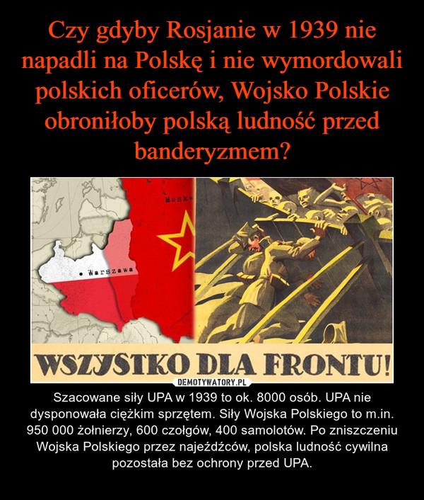 – Szacowane siły UPA w 1939 to ok. 8000 osób. UPA nie dysponowała ciężkim sprzętem. Siły Wojska Polskiego to m.in. 950 000 żołnierzy, 600 czołgów, 400 samolotów. Po zniszczeniu Wojska Polskiego przez najeźdźców, polska ludność cywilna pozostała bez ochrony przed UPA.