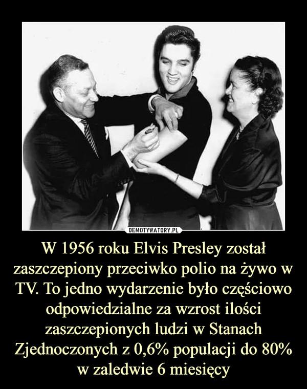 W 1956 roku Elvis Presley został zaszczepiony przeciwko polio na żywo w TV. To jedno wydarzenie było częściowo odpowiedzialne za wzrost ilości zaszczepionych ludzi w Stanach Zjednoczonych z 0,6% populacji do 80% w zaledwie 6 miesięcy –
