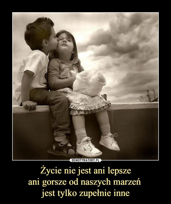 Życie nie jest ani lepszeani gorsze od naszych marzeń jest tylko zupełnie inne –