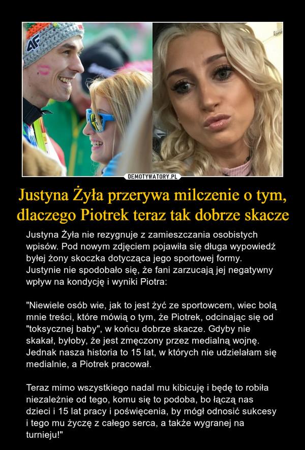 """Justyna Żyła przerywa milczenie o tym, dlaczego Piotrek teraz tak dobrze skacze – Justyna Żyła nie rezygnuje z zamieszczania osobistych wpisów. Pod nowym zdjęciem pojawiła się długa wypowiedź byłej żony skoczka dotycząca jego sportowej formy. Justynie nie spodobało się, że fani zarzucają jej negatywny wpływ na kondycję i wyniki Piotra:""""Niewiele osób wie, jak to jest żyć ze sportowcem, wiec bolą mnie treści, które mówią o tym, że Piotrek, odcinając się od """"toksycznej baby"""", w końcu dobrze skacze. Gdyby nie skakał, byłoby, że jest zmęczony przez medialną wojnę. Jednak nasza historia to 15 lat, w których nie udzielałam się medialnie, a Piotrek pracował.Teraz mimo wszystkiego nadal mu kibicuję i będę to robiła niezależnie od tego, komu się to podoba, bo łączą nas dzieci i 15 lat pracy i poświęcenia, by mógł odnosić sukcesy i tego mu życzę z całego serca, a także wygranej na turnieju!"""""""