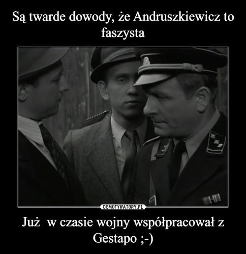 Są twarde dowody, że Andruszkiewicz to faszysta Już  w czasie wojny współpracował z Gestapo ;-)