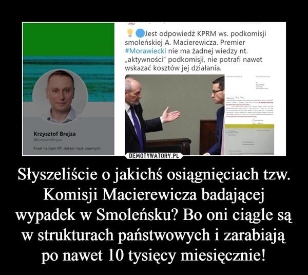 Słyszeliście o jakichś osiągnięciach tzw. Komisji Macierewicza badającej wypadek w Smoleńsku? Bo oni ciągle są w strukturach państwowych i zarabiają po nawet 10 tysięcy miesięcznie! –