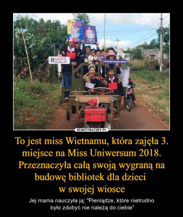 """To jest miss Wietnamu, która zajęła 3. miejsce na Miss Uniwersum 2018. Przeznaczyła całą swoją wygraną na budowę bibliotek dla dzieci w swojej wiosce – Jej mama nauczyła ją: """"Pieniądze, które nietrudno było zdobyć nie należą do ciebie"""""""