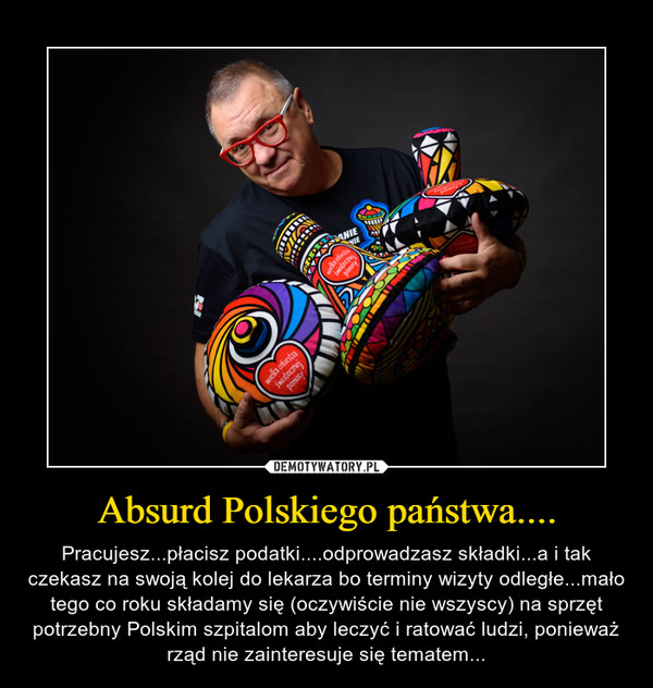 Absurd Polskiego państwa.... – Pracujesz...płacisz podatki....odprowadzasz składki...a i tak czekasz na swoją kolej do lekarza bo terminy wizyty odległe...mało tego co roku składamy się (oczywiście nie wszyscy) na sprzęt potrzebny Polskim szpitalom aby leczyć i ratować ludzi, ponieważ rząd nie zainteresuje się tematem...