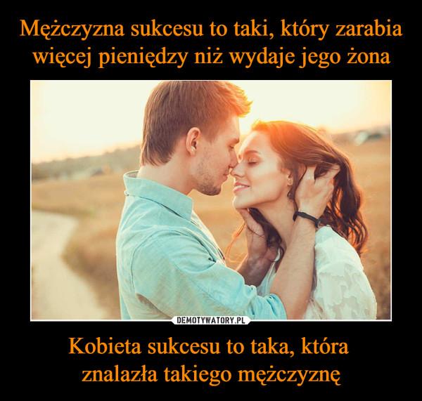Kobieta sukcesu to taka, która znalazła takiego mężczyznę –