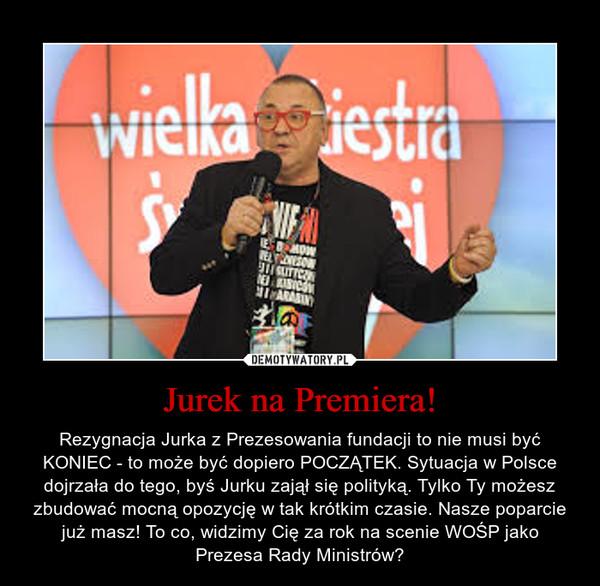 Jurek na Premiera! – Rezygnacja Jurka z Prezesowania fundacji to nie musi być KONIEC - to może być dopiero POCZĄTEK. Sytuacja w Polsce dojrzała do tego, byś Jurku zajął się polityką. Tylko Ty możesz zbudować mocną opozycję w tak krótkim czasie. Nasze poparcie już masz! To co, widzimy Cię za rok na scenie WOŚP jako Prezesa Rady Ministrów?