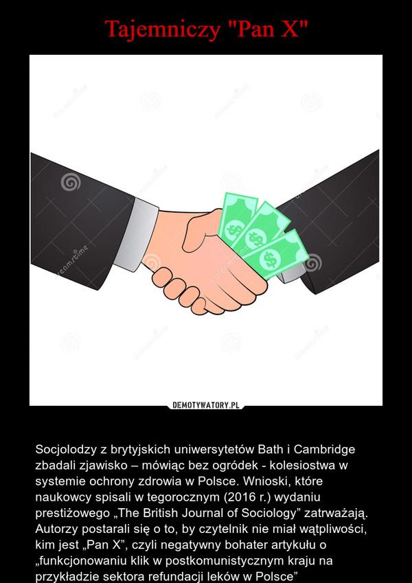 """– Socjolodzy z brytyjskich uniwersytetów Bath i Cambridge zbadali zjawisko – mówiąc bez ogródek - kolesiostwa w systemie ochrony zdrowia w Polsce. Wnioski, które naukowcy spisali w tegorocznym (2016 r.) wydaniu prestiżowego """"The British Journal of Sociology"""" zatrważają. Autorzy postarali się o to, by czytelnik nie miał wątpliwości, kim jest """"Pan X"""", czyli negatywny bohater artykułu o """"funkcjonowaniu klik w postkomunistycznym kraju na przykładzie sektora refundacji leków w Polsce"""""""