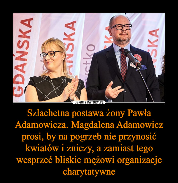 Szlachetna postawa żony Pawła Adamowicza. Magdalena Adamowicz prosi, by na pogrzeb nie przynosić kwiatów i zniczy, a zamiast tego wesprzeć bliskie mężowi organizacje charytatywne –