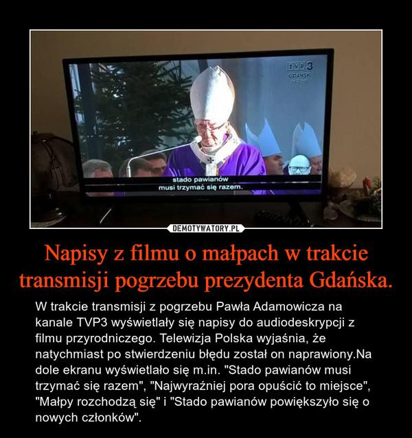 """Napisy z filmu o małpach w trakcie transmisji pogrzebu prezydenta Gdańska. – W trakcie transmisji z pogrzebu Pawła Adamowicza na kanale TVP3 wyświetlały się napisy do audiodeskrypcji z filmu przyrodniczego. Telewizja Polska wyjaśnia, że natychmiast po stwierdzeniu błędu został on naprawiony.Na dole ekranu wyświetlało się m.in. """"Stado pawianów musi trzymać się razem"""", """"Najwyraźniej pora opuścić to miejsce"""", """"Małpy rozchodzą się"""" i """"Stado pawianów powiększyło się o nowych członków""""."""