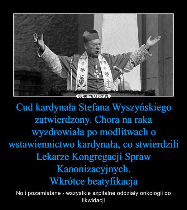 Cud kardynała Stefana Wyszyńskiego zatwierdzony. Chora na raka wyzdrowiała po modlitwach o wstawiennictwo kardynała, co stwierdziliLekarze Kongregacji Spraw Kanonizacyjnych.Wkrótce beatyfikacja – No i pozamiatane - wszystkie szpitalne oddziały onkologii do likwidacji