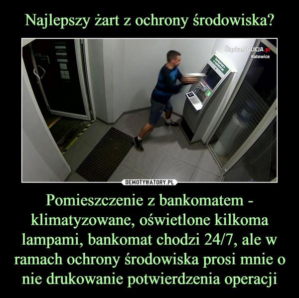 Pomieszczenie z bankomatem - klimatyzowane, oświetlone kilkoma lampami, bankomat chodzi 24/7, ale w ramach ochrony środowiska prosi mnie o nie drukowanie potwierdzenia operacji –