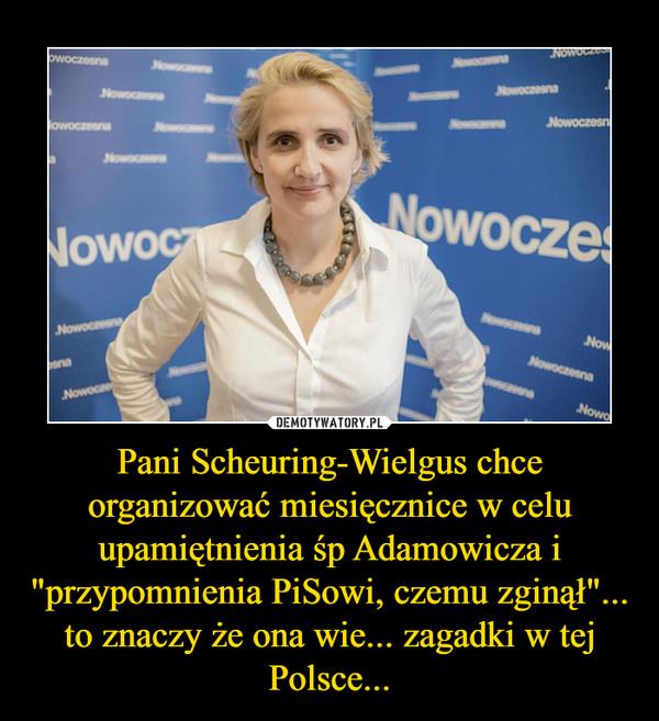 """Pani Scheuring-Wielgus chce organizować miesięcznice w celu upamiętnienia śp Adamowicza i """"przypomnienia PiSowi, czemu zginął""""... to znaczy że ona wie... zagadki w tej Polsce... –"""