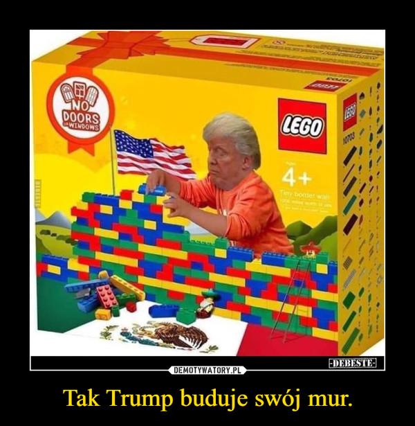 Tak Trump buduje swój mur. –