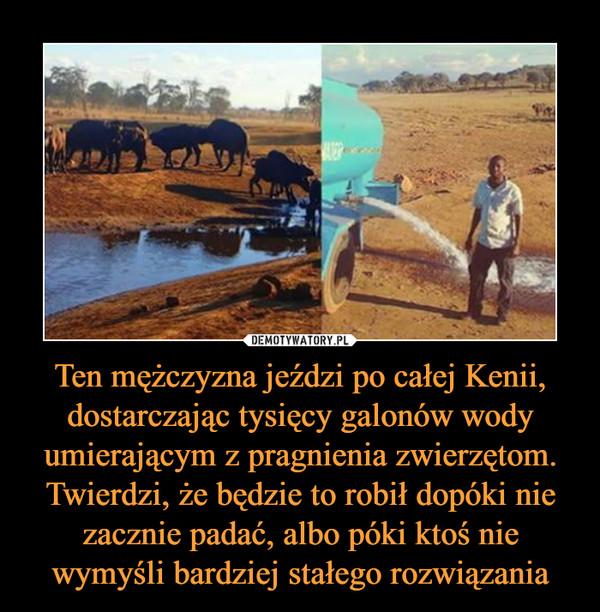 Ten mężczyzna jeździ po całej Kenii, dostarczając tysięcy galonów wody umierającym z pragnienia zwierzętom. Twierdzi, że będzie to robił dopóki nie zacznie padać, albo póki ktoś nie wymyśli bardziej stałego rozwiązania –