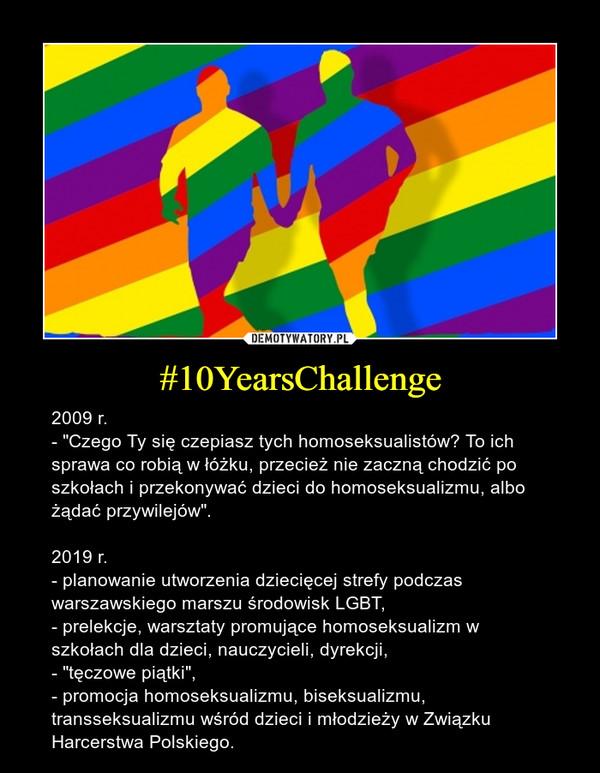 """#10YearsChallenge – 2009 r. - """"Czego Ty się czepiasz tych homoseksualistów? To ich sprawa co robią w łóżku, przecież nie zaczną chodzić po szkołach i przekonywać dzieci do homoseksualizmu, albo żądać przywilejów"""".2019 r. - planowanie utworzenia dziecięcej strefy podczas warszawskiego marszu środowisk LGBT, - prelekcje, warsztaty promujące homoseksualizm w szkołach dla dzieci, nauczycieli, dyrekcji,- """"tęczowe piątki"""", - promocja homoseksualizmu, biseksualizmu, transseksualizmu wśród dzieci i młodzieży w Związku Harcerstwa Polskiego."""