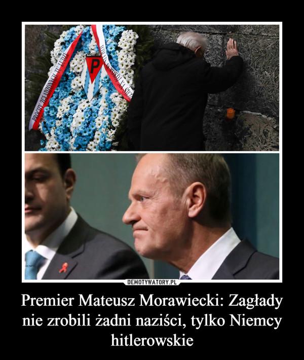 Premier Mateusz Morawiecki: Zagłady nie zrobili żadni naziści, tylko Niemcy hitlerowskie –