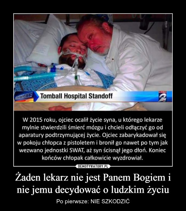 Żaden lekarz nie jest Panem Bogiem i nie jemu decydować o ludzkim życiu – Po pierwsze: NIE SZKODZIĆ Tomball Hospital StandoffW 2015 roku, ojciec ocalił życie syna, u którego lkarze mylnie stwiedzili śmierć mózgu i chcieli odłączyć go od aparatury podtrzymującej życie. Ojciec zabarykadował się w pokoju chłopca z pistoletem i bronił go nawet po tym jak wezwano jednostki swat, aż syn ścisnął jego dłoń. koniec końców chłopak całkowicie wyzdrowiał