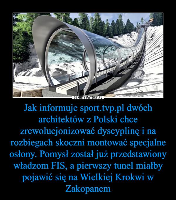 Jak informuje sport.tvp.pl dwóch architektów z Polski chce zrewolucjonizować dyscyplinę i na rozbiegach skoczni montować specjalne osłony. Pomysł został już przedstawiony władzom FIS, a pierwszy tunel miałby pojawić się na Wielkiej Krokwi w Zakopanem –