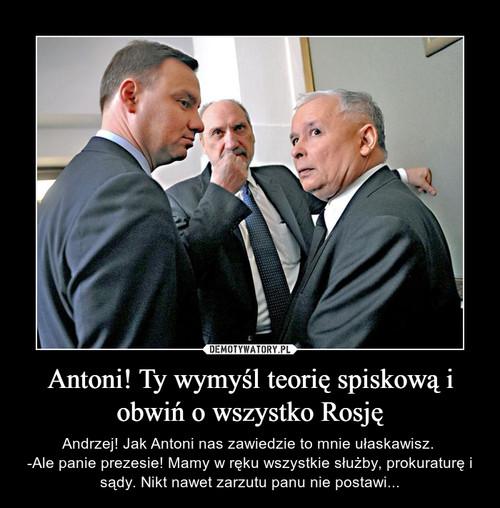 Antoni! Ty wymyśl teorię spiskową i obwiń o wszystko Rosję