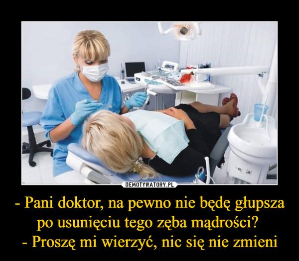 - Pani doktor, na pewno nie będę głupsza po usunięciu tego zęba mądrości? - Proszę mi wierzyć, nic się nie zmieni –